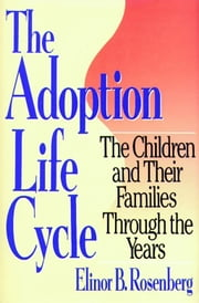 Adoption Life Cycle - The Children and Their Families Through the Years ebook by Elinor B. Rosenberg