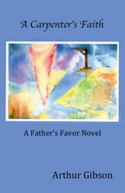 A Carpenter's Faith - The Father's Favor, #1 ebook by Arthur Gibson