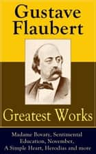 Greatest Works of Gustave Flaubert: Madame Bovary, Sentimental Education, November, A Simple Heart, Herodias and more - The Best Novels, Novellas and Short Stories from the prolific French writer, featuring Literary Essays on Flaubert by Guy de Maupassant, Virginia Woolf, Henry James, D.H. Lawrence ebook by Gustave Flaubert, Eleanor Marx-Aveling