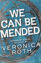 We Can Be Mended - A Divergent Story eBook by Veronica Roth