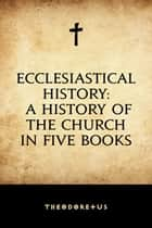 Ecclesiastical History: A History of the Church in Five Books ebook by Theodoretus