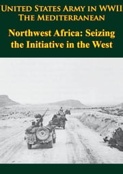 United States Army In WWII - The Mediterranean - Northwest Africa: Seizing The Initiative In The West - [Illustrated Edition] ebook by George F. Howe