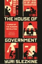 The House of Government - A Saga of the Russian Revolution ebook by Yuri Slezkine
