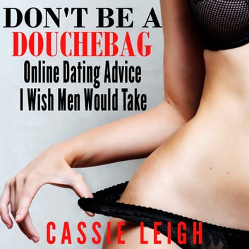 Don't Be a Douchebag: Online Dating Advice I Wish Men Would Take audiobook by Cassie Leigh