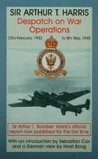 Despatch on War Operations - 23rd February 1942 to 8th May 1945 ebook by Air Chief Marshal Sir Arthur Travers Harris
