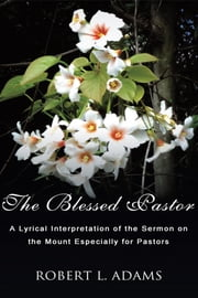 The Blessed Pastor - A Lyrical Interpretation of the Sermon on the Mount Especially for Pastors ebook by Robert L. Adams