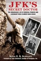 JFK's Secret Doctor - The Remarkable Life of Medical Pioneer and Legendary Rock Climber Hans Kraus ebook by Susan E.B. Schwartz, Yvon Chouinard