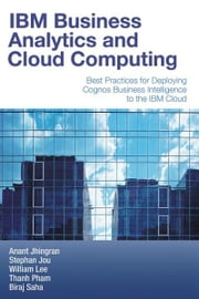 IBM Business Analytics and Cloud Computing: Best Practices for Deploying Cognos Business Intelligence to the IBM Cloud ebook by Jhingran, Anant