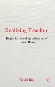 Realizing Freedom: Hegel, Sartre and the Alienation of Human Being ebook by Dr Gavin Rae