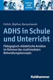 ADHS in Schule und Unterricht - Pädagogisch-didaktische Ansätze im Rahmen des multimodalen Behandlungskonzepts ebook by Jan Frölich, Manfred Döpfner, Tobias Banaschewski,...