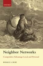 Neighbor Networks - Competitive Advantage Local and Personal ebook by Ronald S. Burt