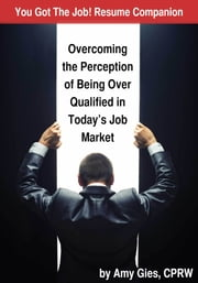You Got The Job! Resume Companion-Overcoming the Perception of Being Over Qualified in Today's Job Market ebook by Amy Gies, CPRW