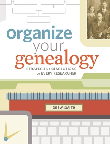Organize Your Genealogy - Strategies and Solutions for Every Researcher ebook by Drew Smith