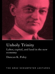 Unholy Trinity - Labor, Capital and Land in the New Economy ebook by Duncan K. Foley