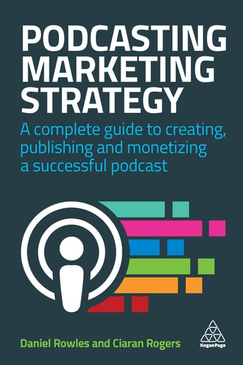 Podcasting Marketing Strategy - A Complete Guide to Creating, Publishing and Monetizing a Successful Podcast ebook by Daniel Rowles,Ciaran Rogers