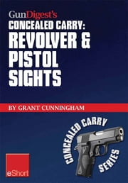 Gun Digest's Revolver & Pistol Sights for Concealed Carry eShort: Laser sights for pistols & effective sight pictures for revolver shooting. ebook by Grant Cunningham