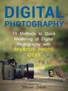 Digital Photography: 39 Methods to Quick Mastering of Digital Photography with Creative Photo Ideas ebook by Steven Davis