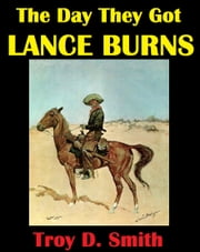 The Day They Got Lance Burns ebook by Troy D. Smith
