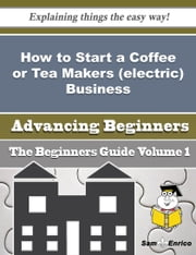 How to Start a Coffee or Tea Makers (electric) Business (Beginners Guide) ebook by Stepanie Kerns,Sam Enrico
