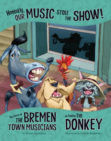 Honestly, Our Music Stole the Show!: The Story of the Bremen Town Musicians as Told by the Donkey ebook by Jessica Gunderson
