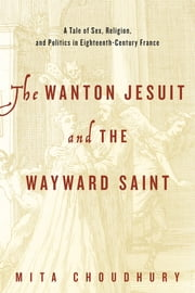 The Wanton Jesuit and the Wayward Saint - A Tale of Sex, Religion, and Politics in Eighteenth-Century France ebook by Mita Choudhury