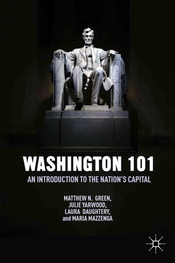 Washington 101 - An Introduction to the Nation's Capital ebook by M. Green,J. Yarwood,L. Daughtery,M. Mazzenga