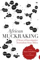 African Muckraking - 75 Years of Investigative Journalism from Africa ebook by George William Lugalambi, Anya Schiffrin
