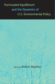 Punctuated Equilibrium and the Dynamics of U.S. Environmental Policy ebook by Dr. Robert Repetto,Professor James Gustave Speth