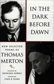 In the Dark Before Dawn: New Selected Poems ebook by Thomas Merton,Lynn R. Szabo,Lynn R. Szabo,Kathleen Norris,Lynn R. Szabo