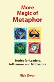 More Magic of Metaphor - Stories for leaders, influencers, motivators and spiral dynamics wizards ebook by Nick Owen