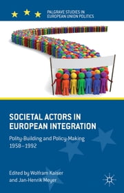 Societal Actors in European Integration - Polity-Building and Policy-making 1958-1992 ebook by Wolfram Kaiser,Dr Jan-Henrik Meyer