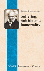 Suffering, Suicide and Immortality - Eight Essays from The Parerga ebook by Arthur Schopenhauer,T. Bailey Saunders