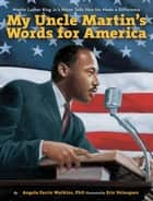 My Uncle Martin's Words for America - Martin Luther King Jr.'s Niece Tells How He Made a Difference ebook by Angela Farris Watkins, Eric Velasquez