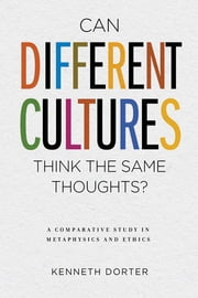 Can Different Cultures Think the Same Thoughts? - A Comparative Study in Metaphysics and Ethics ebook by Kenneth Dorter