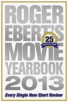 Roger Ebert's Movie Yearbook 2013: 25th Anniversary Edition ebook by Roger Ebert