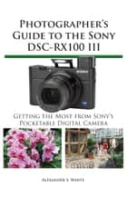 Photographer's Guide to the Sony DSC-RX100 III - Getting the Most from Sony's Pocketable Digital Camera ebook by Alexander White