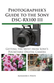Photographer's Guide to the Sony DSC-RX100 III - Getting the Most from Sony's Pocketable Digital Camera ebook by Kobo.Web.Store.Products.Fields.ContributorFieldViewModel