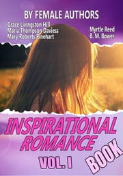 THE INSPIRATIONAL ROMANCE BOOK VOL. I - 11 CLASSIC ROMANCE STORIES BY FEMALE AUTHORS ebook by GRACE LIVINGSTON HILL,MARY ROBERTS RINEHART,MYRTLE REED,B. M. BOWER,MARIA THOMPSON DAVIESS