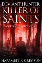 Deviant-Hunter, Killer of Saints - An Eve of Light Story ebook by Harambee K. Grey-Sun