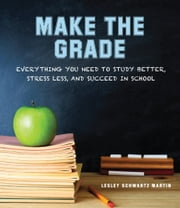 Make the Grade - Everything You Need to Study Better, Stress Less, and Succeed in School ebook by Lesley Schwartz Martin