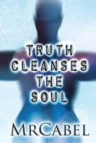 Truth Cleanses the Soul ebook by MrCabel