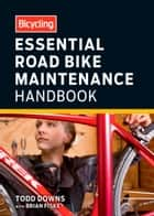Bicycling Essential Road Bike Maintenance Handbook ebook by Todd Downs, Brian Fiske