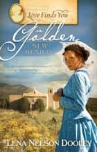 Love Finds You in Golden, New Mexico ebook by Lena Nelson Dooley