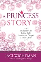 A Princess Story - The Real-Life Fairy Tale Found in the Gospel of Jesus Christ ebook by Jaci Wightman