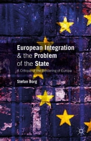 European Integration and the Problem of the State - A Critique of the Bordering of Europe ebook by S. Borg