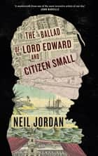 The Ballad of Lord Edward and Citizen Small ebook by Neil Jordan