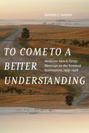 To Come to a Better Understanding - Medicine Men and Clergy Meetings on the Rosebud Reservation, 1973–1978 ebook by Sandra L. Garner