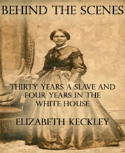 Behind the Scenes - Thirty Years a Slave and Four Years in the White House ebook by Elizabeth Keckley