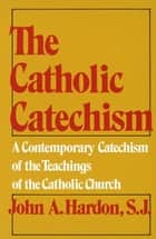 The Catholic Catechism - A Contemporary Catechism of the Teachings of the Catholic Church ebook by John Hardon