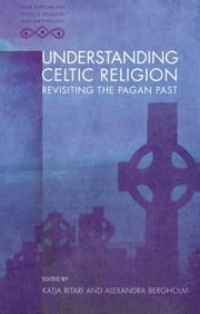 Understanding Celtic Religion: Revisiting the Pagan Past ebook by Ritari, Katja